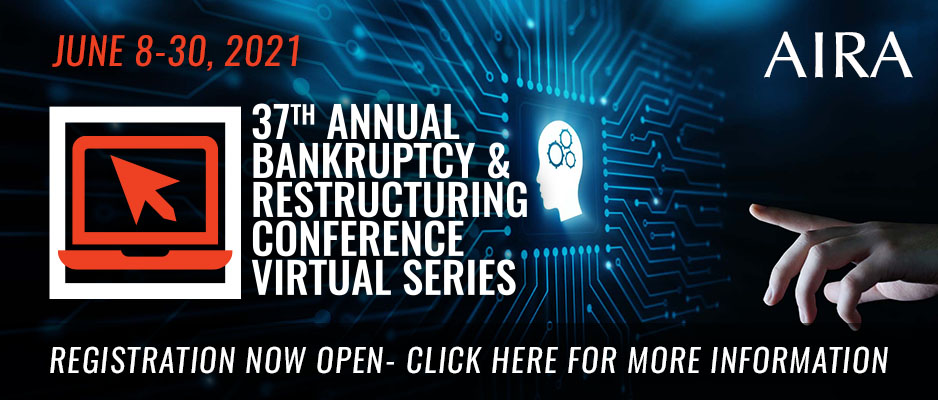 AIRA's 37th Annual Bankruptcy & Restructuring Conference Virtual Series Click Here